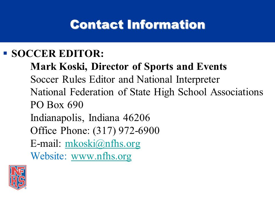 Contact Information  SOCCER EDITOR: Mark Koski, Director of Sports and Events Soccer Rules Editor and National Interpreter National Federation of Sta