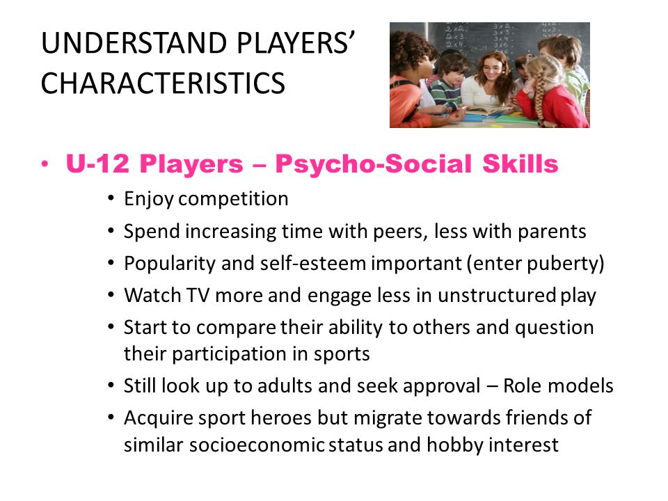 UNDERSTAND PLAYERS' CHARACTERISTICS U-12 Players – Psycho-Social Skills Enjoy competition Spend increasing time with peers, less with parents Popularity and self-esteem important (enter puberty) Watch TV more and engage less in unstructured play Start to compare their ability to others and question their participation in sports Still look up to adults and seek approval – Role models Acquire sport heroes but migrate towards friends of similar socioeconomic status and hobby interest