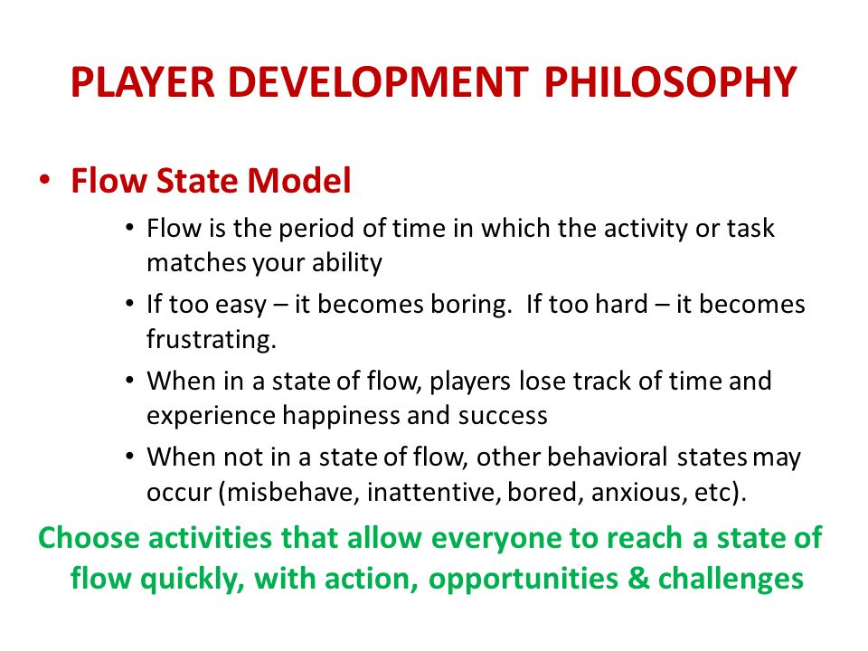 PLAYER DEVELOPMENT PHILOSOPHY Flow State Model Flow is the period of time in which the activity or task matches your ability If too easy – it becomes boring.