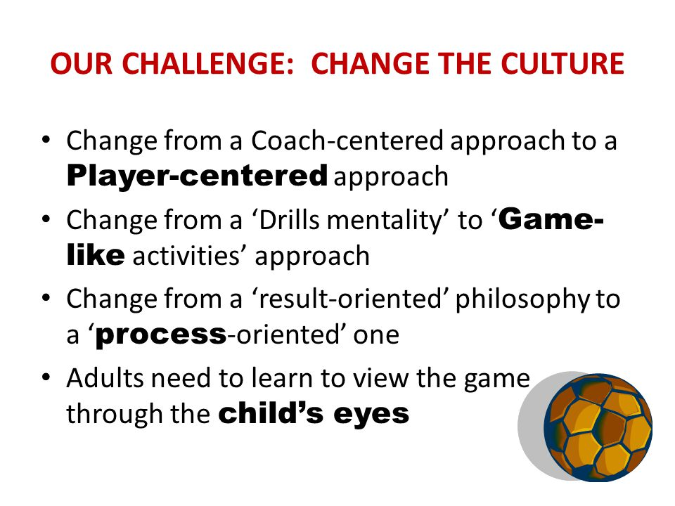 OUR CHALLENGE: CHANGE THE CULTURE Change from a Coach-centered approach to a Player-centered approach Change from a 'Drills mentality' to ' Game- like activities' approach Change from a 'result-oriented' philosophy to a ' process -oriented' one Adults need to learn to view the game through the child's eyes