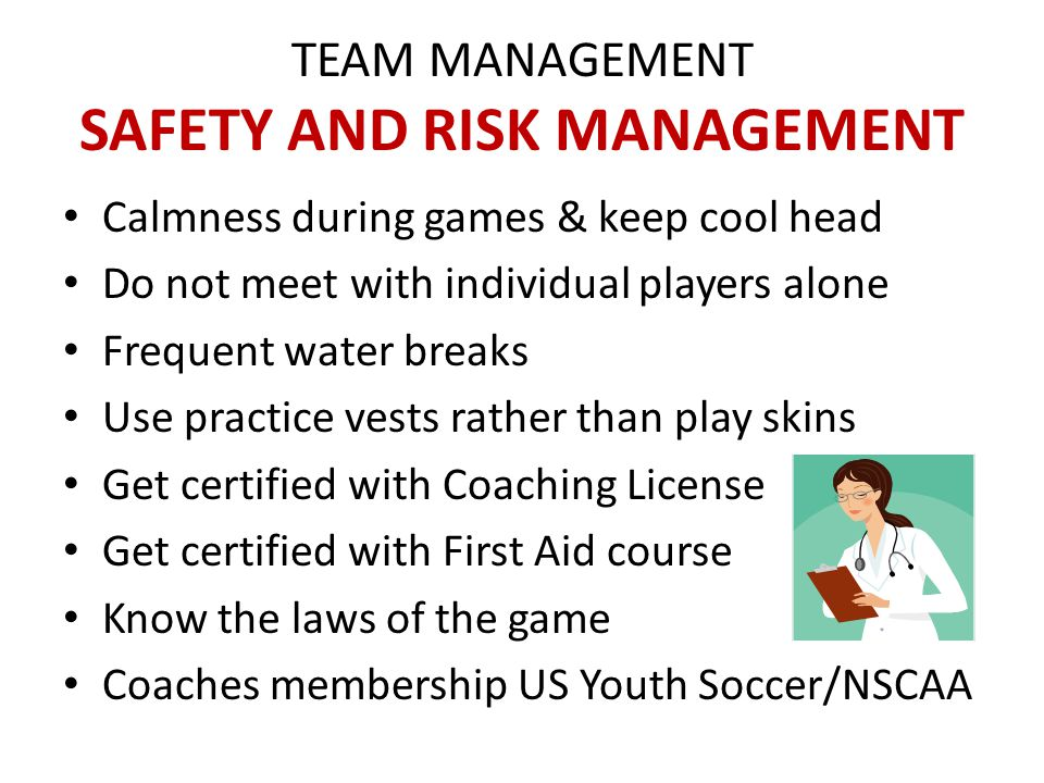 TEAM MANAGEMENT SAFETY AND RISK MANAGEMENT Calmness during games & keep cool head Do not meet with individual players alone Frequent water breaks Use practice vests rather than play skins Get certified with Coaching License Get certified with First Aid course Know the laws of the game Coaches membership US Youth Soccer/NSCAA
