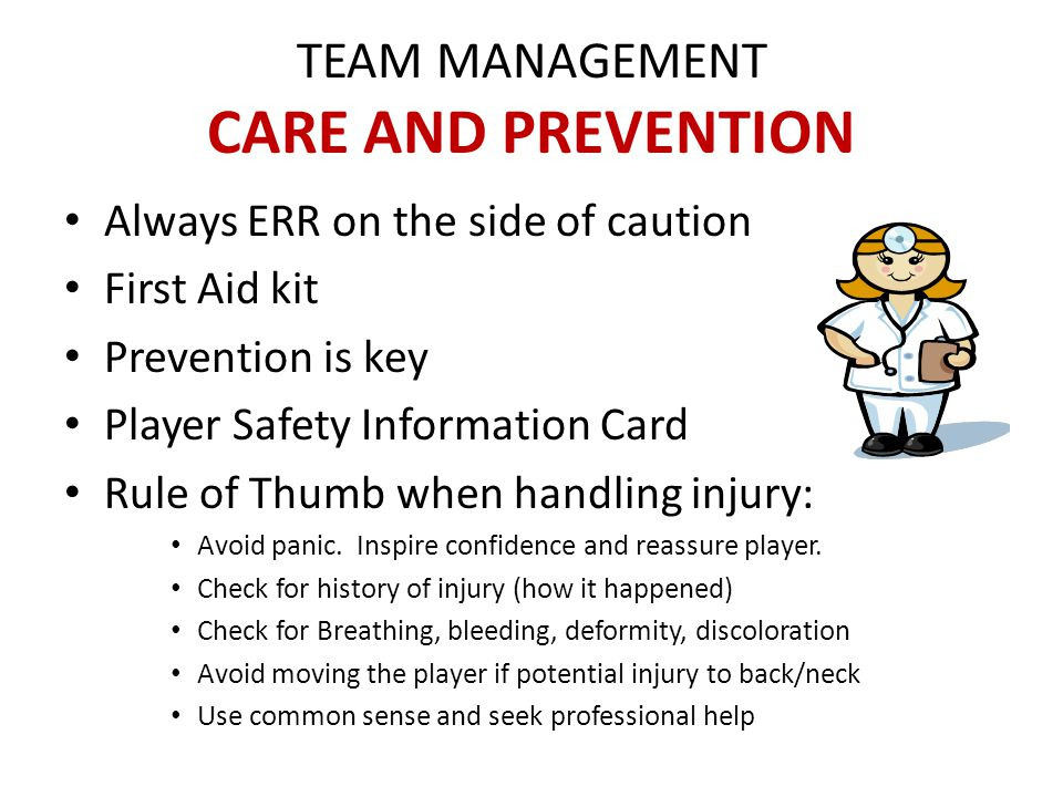 TEAM MANAGEMENT CARE AND PREVENTION Always ERR on the side of caution First Aid kit Prevention is key Player Safety Information Card Rule of Thumb when handling injury: Avoid panic.
