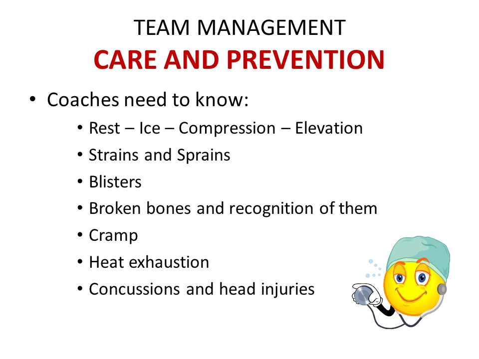 TEAM MANAGEMENT CARE AND PREVENTION Coaches need to know: Rest – Ice – Compression – Elevation Strains and Sprains Blisters Broken bones and recognition of them Cramp Heat exhaustion Concussions and head injuries