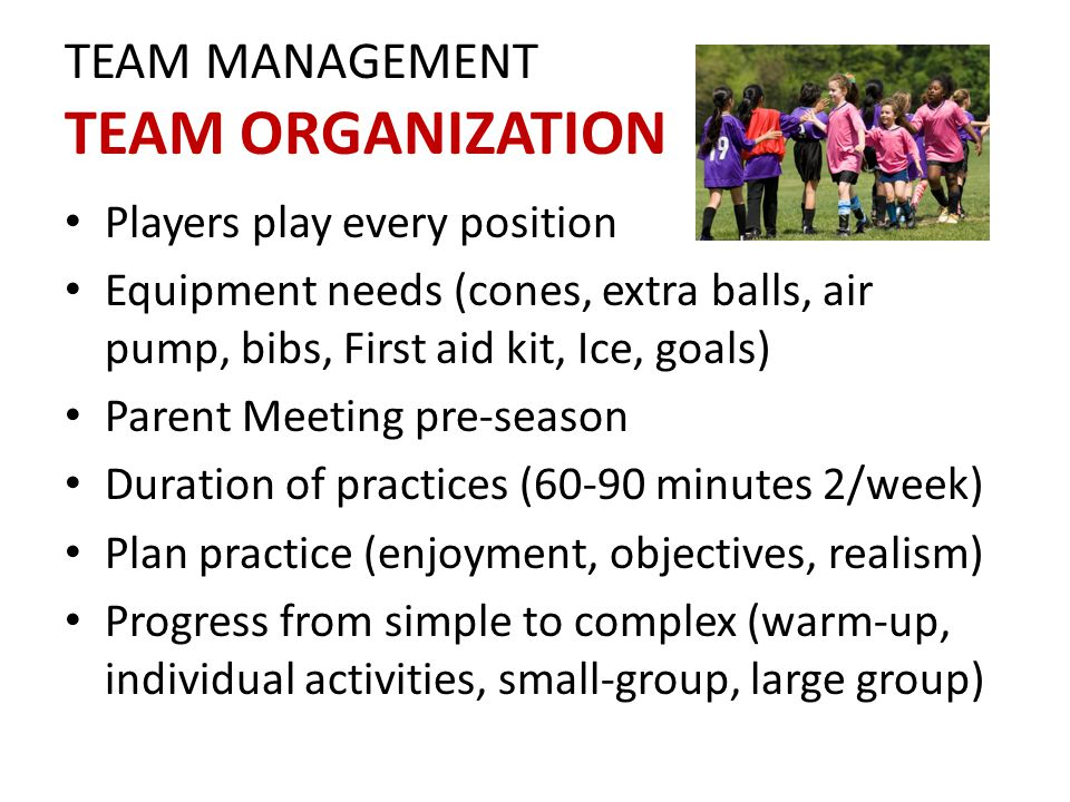 TEAM MANAGEMENT TEAM ORGANIZATION Players play every position Equipment needs (cones, extra balls, air pump, bibs, First aid kit, Ice, goals) Parent Meeting pre-season Duration of practices (60-90 minutes 2/week) Plan practice (enjoyment, objectives, realism) Progress from simple to complex (warm-up, individual activities, small-group, large group)
