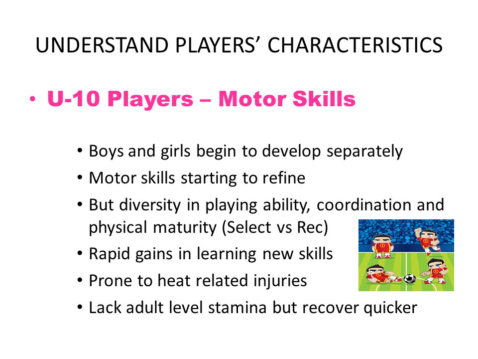 UNDERSTAND PLAYERS' CHARACTERISTICS U-10 Players – Motor Skills Boys and girls begin to develop separately Motor skills starting to refine But diversi