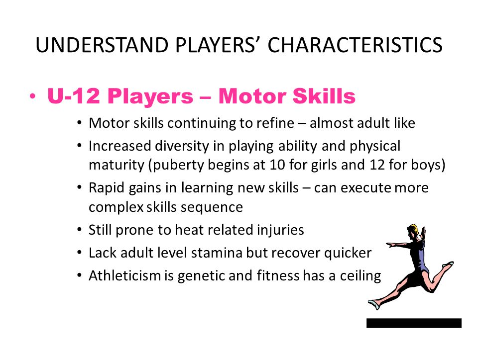 UNDERSTAND PLAYERS' CHARACTERISTICS U-12 Players – Motor Skills Motor skills continuing to refine – almost adult like Increased diversity in playing a