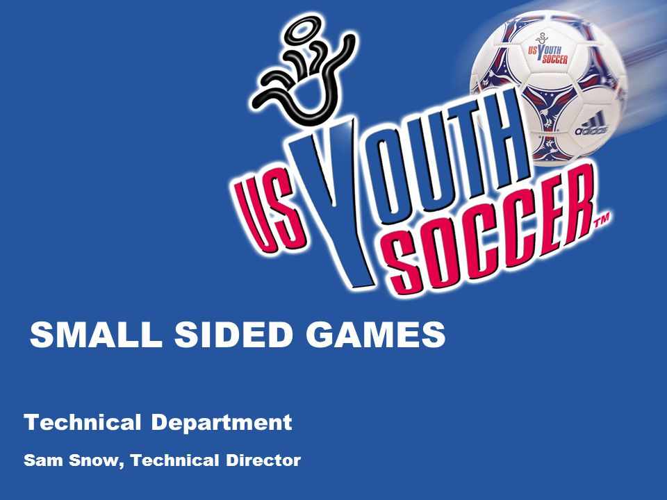 SMALL SIDED GAMES Technical Department Sam Snow, Technical Director