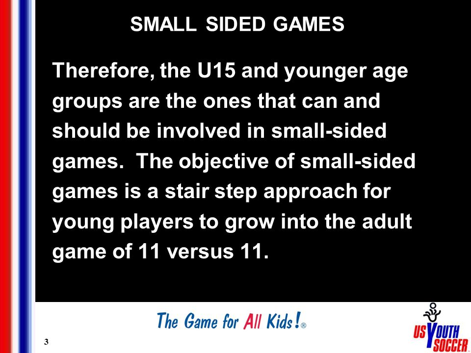 3 SMALL SIDED GAMES Therefore, the U15 and younger age groups are the ones that can and should be involved in small-sided games.