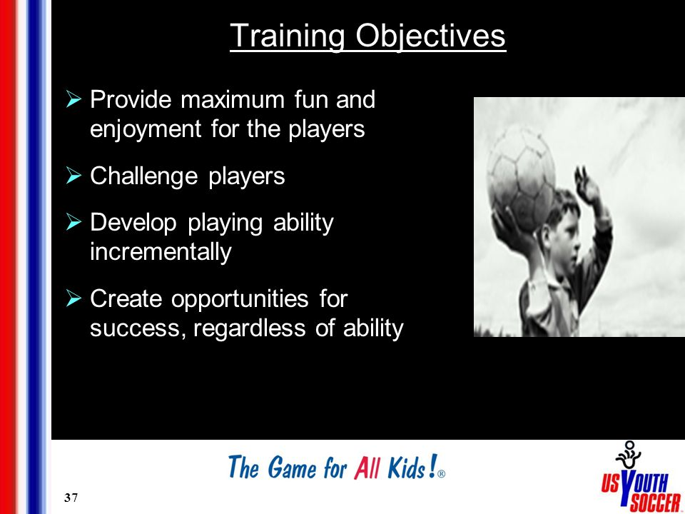 37 Training Objectives  Provide maximum fun and enjoyment for the players  Challenge players  Develop playing ability incrementally  Create opport