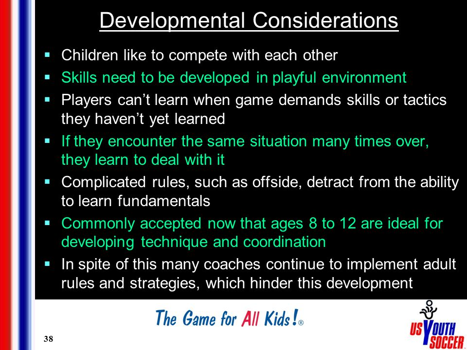 38 Developmental Considerations  Children like to compete with each other  Skills need to be developed in playful environment  Players can't learn when game demands skills or tactics they haven't yet learned  If they encounter the same situation many times over, they learn to deal with it  Complicated rules, such as offside, detract from the ability to learn fundamentals  Commonly accepted now that ages 8 to 12 are ideal for developing technique and coordination  In spite of this many coaches continue to implement adult rules and strategies, which hinder this development