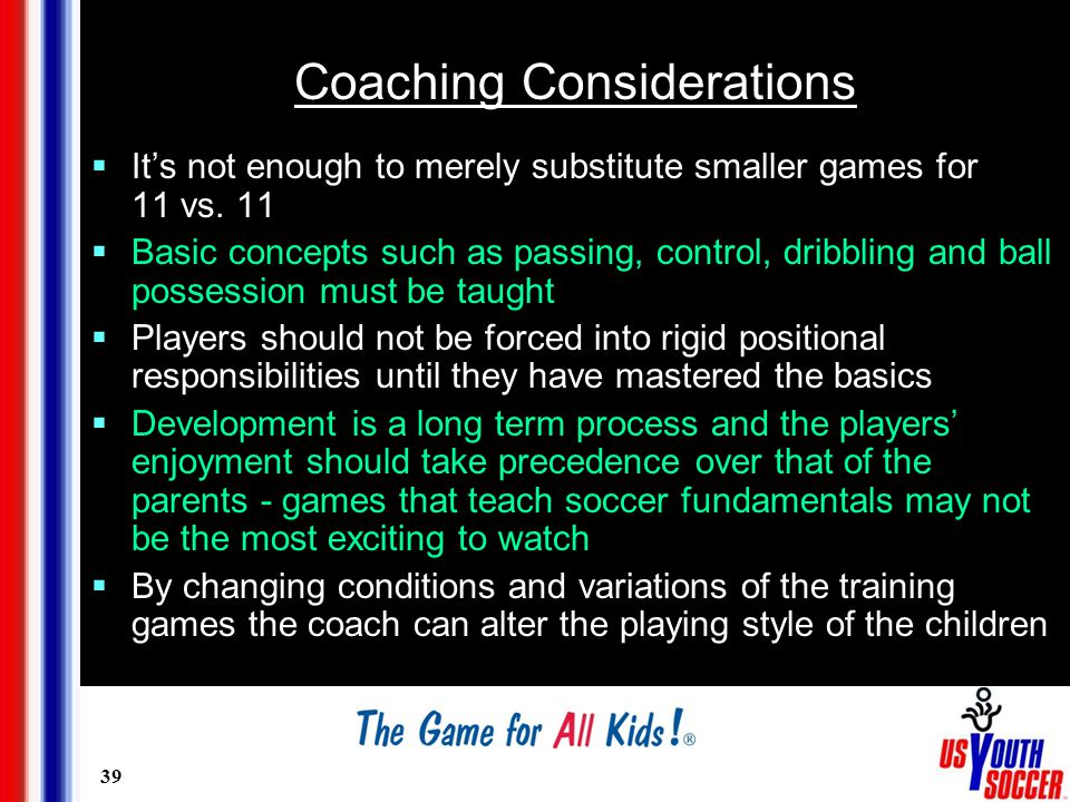 39 Coaching Considerations  It's not enough to merely substitute smaller games for 11 vs.