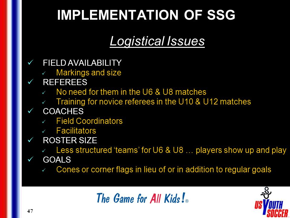 47 IMPLEMENTATION OF SSG Logistical Issues FIELD AVAILABILITY Markings and size REFEREES No need for them in the U6 & U8 matches Training for novice referees in the U10 & U12 matches COACHES Field Coordinators Facilitators ROSTER SIZE Less structured 'teams' for U6 & U8 … players show up and play GOALS Cones or corner flags in lieu of or in addition to regular goals