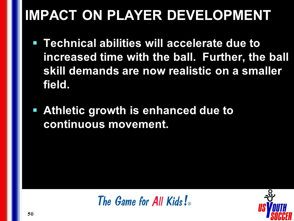 50 IMPACT ON PLAYER DEVELOPMENT  Technical abilities will accelerate due to increased time with the ball.