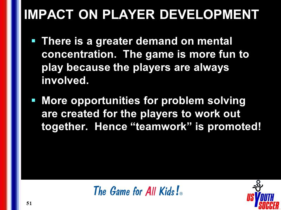 51 IMPACT ON PLAYER DEVELOPMENT  There is a greater demand on mental concentration.