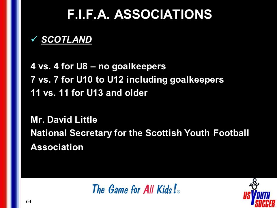 64 F.I.F.A. ASSOCIATIONS SCOTLAND 4 vs. 4 for U8 – no goalkeepers 7 vs.