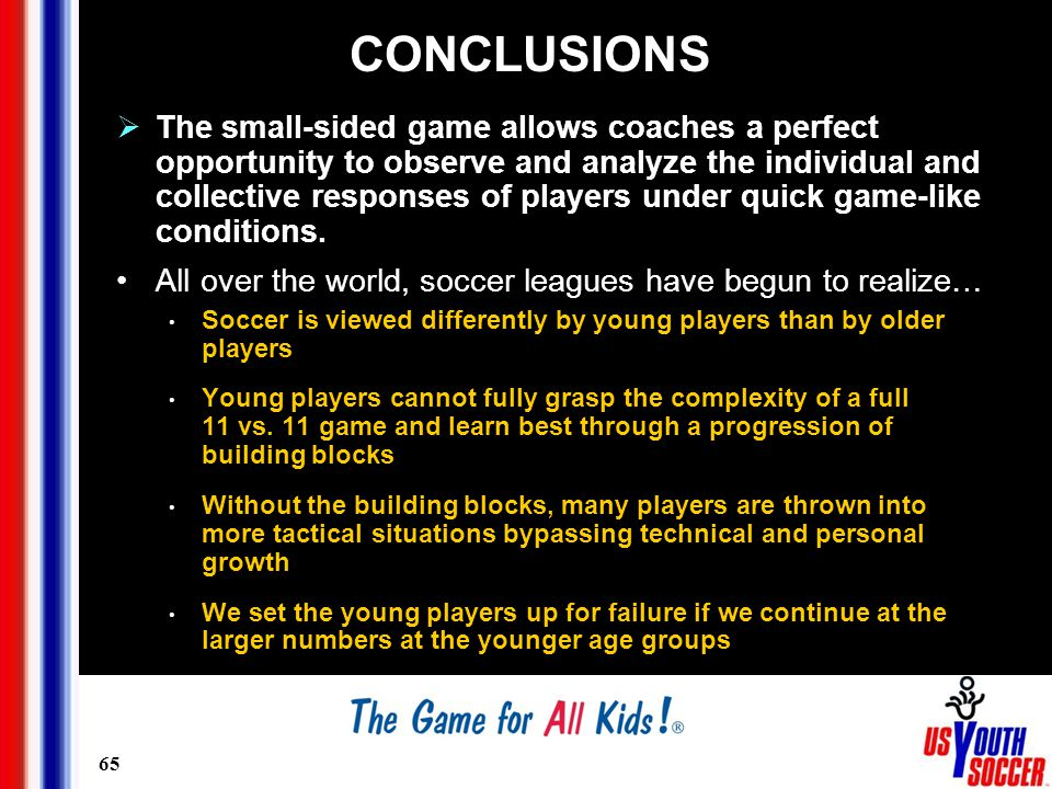 65 CONCLUSIONS  The small-sided game allows coaches a perfect opportunity to observe and analyze the individual and collective responses of players under quick game-like conditions.