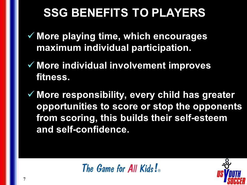 7 SSG BENEFITS TO PLAYERS More playing time, which encourages maximum individual participation.