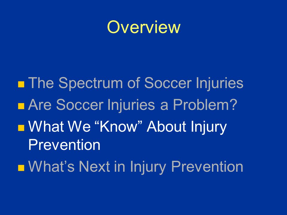 """Overview The Spectrum of Soccer Injuries Are Soccer Injuries a Problem? What We """"Know"""" About Injury Prevention What's Next in Injury Prevention"""
