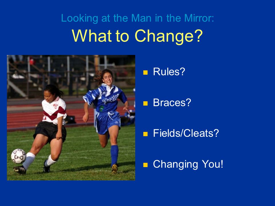 Rules? Braces? Fields/Cleats? Changing You! Looking at the Man in the Mirror: What to Change?