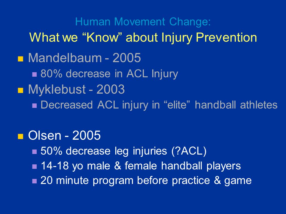 """Human Movement Change: What we """"Know"""" about Injury Prevention Mandelbaum - 2005 80% decrease in ACL Injury Myklebust - 2003 Decreased ACL injury in """"e"""