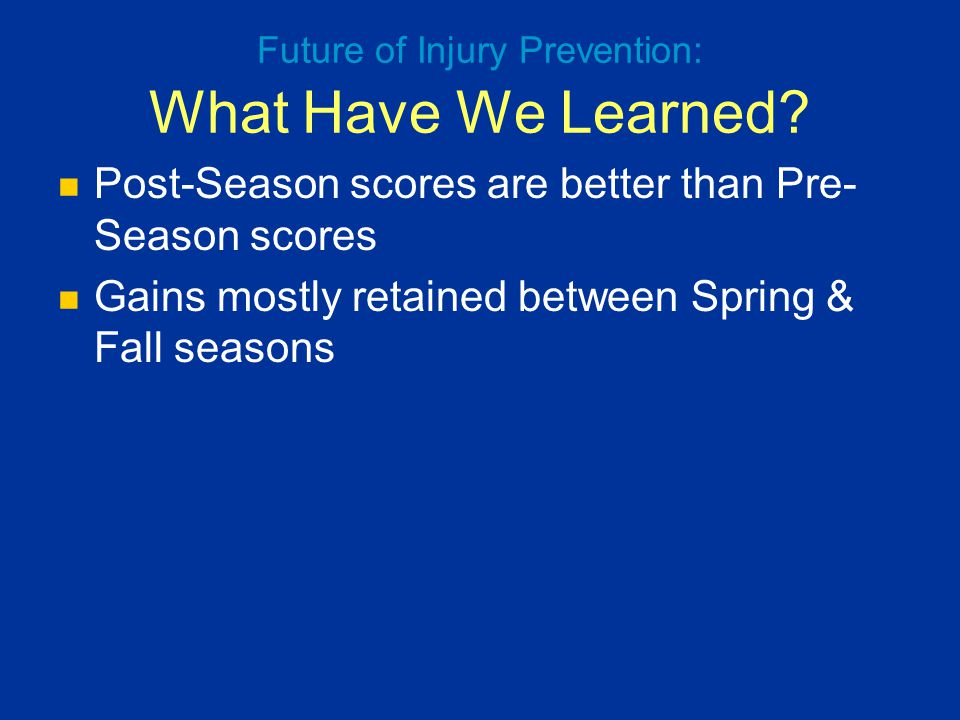 Post-Season scores are better than Pre- Season scores Gains mostly retained between Spring & Fall seasons Future of Injury Prevention: What Have We Le