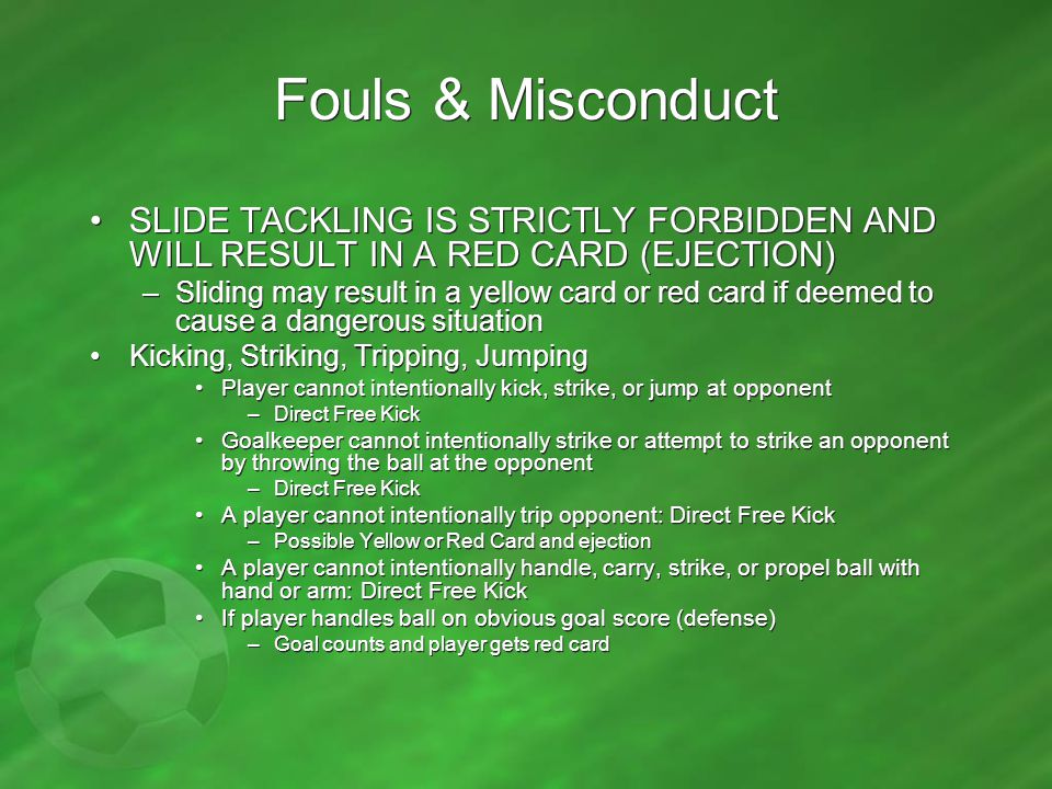 Fouls & Misconduct SLIDE TACKLING IS STRICTLY FORBIDDEN AND WILL RESULT IN A RED CARD (EJECTION) –Sliding may result in a yellow card or red card if d