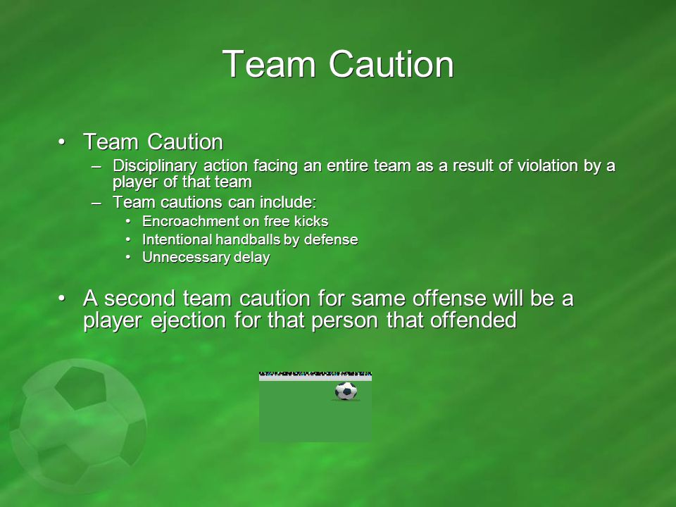 Team Caution –Disciplinary action facing an entire team as a result of violation by a player of that team –Team cautions can include: Encroachment on