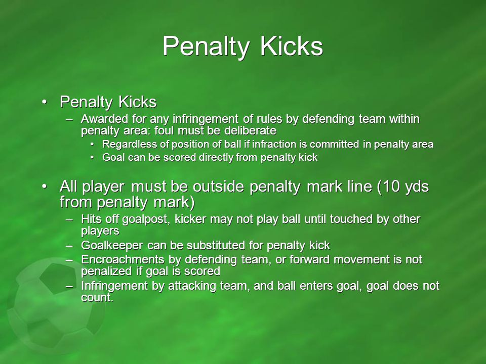 Penalty Kicks –Awarded for any infringement of rules by defending team within penalty area: foul must be deliberate Regardless of position of ball if