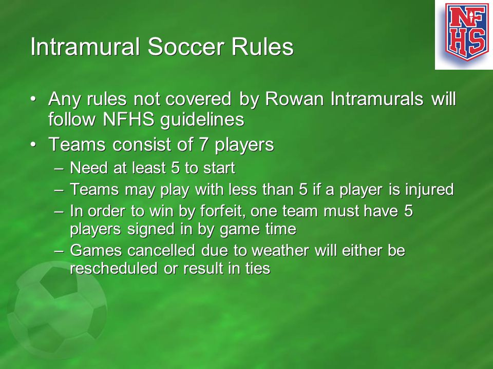 Intramural Soccer Rules Any rules not covered by Rowan Intramurals will follow NFHS guidelines Teams consist of 7 players –Need at least 5 to start –T