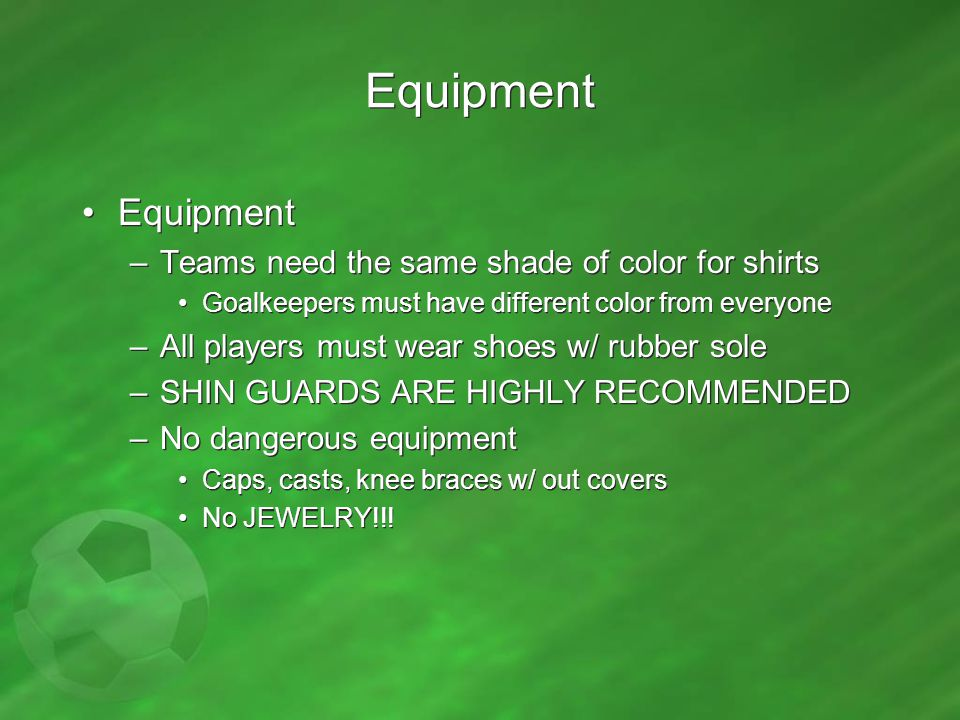 Equipment –Teams need the same shade of color for shirts Goalkeepers must have different color from everyone –All players must wear shoes w/ rubber so