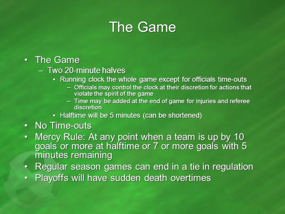 Starting the Game –Whistle by referee to indicate –Kickoff from center, and teams must be at each half –Defensive team outside circle (or 10 yds if no circle) –Ball must roll forward –Kicker cannot touch ball after 1 st touch –Kickoffs are indirect kicks Cannot kick directly into the goal –Teams change ends at half Starting the Game –Whistle by referee to indicate –Kickoff from center, and teams must be at each half –Defensive team outside circle (or 10 yds if no circle) –Ball must roll forward –Kicker cannot touch ball after 1 st touch –Kickoffs are indirect kicks Cannot kick directly into the goal –Teams change ends at half