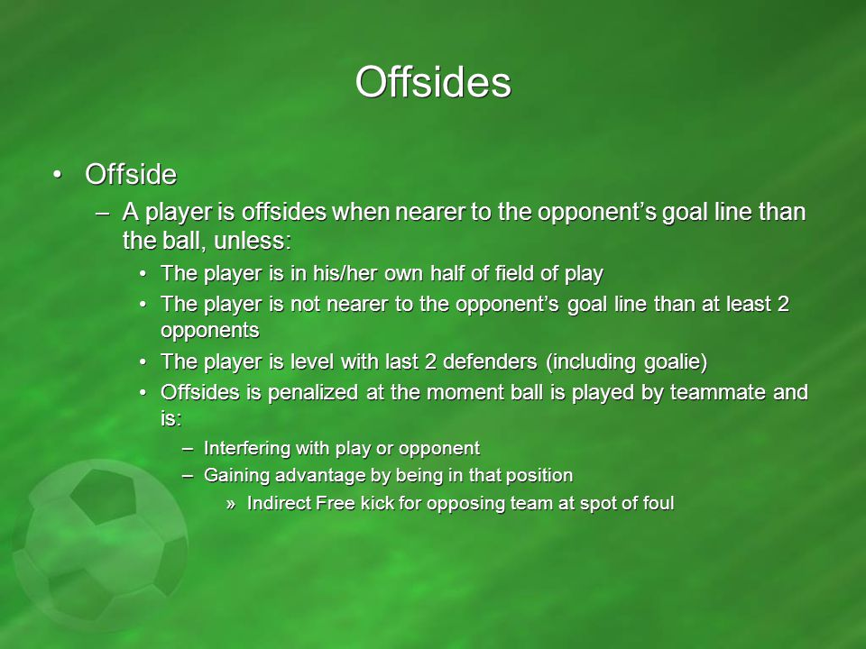 Offsides Offside –A player is offsides when nearer to the opponent's goal line than the ball, unless: The player is in his/her own half of field of pl
