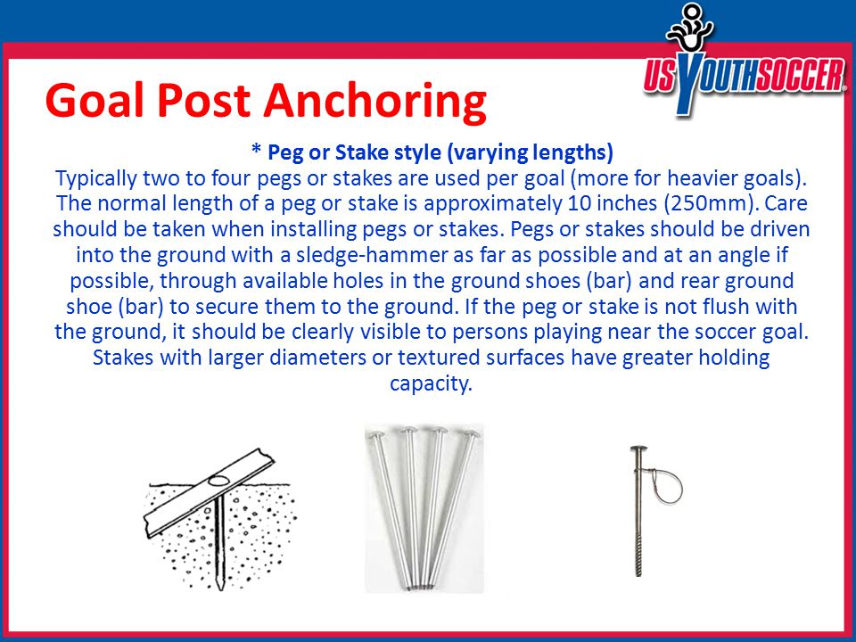 Goal Post Anchoring * Peg or Stake style (varying lengths) Typically two to four pegs or stakes are used per goal (more for heavier goals).