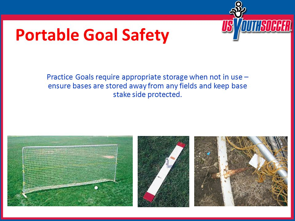 Portable Goal Safety Practice Goals require appropriate storage when not in use – ensure bases are stored away from any fields and keep base stake side protected.