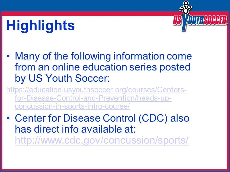 Highlights Many of the following information come from an online education series posted by US Youth Soccer: https://education.usyouthsoccer.org/courses/Centers- for-Disease-Control-and-Prevention/heads-up- concussion-in-sports-intro-course/ Center for Disease Control (CDC) also has direct info available at: http://www.cdc.gov/concussion/sports/ http://www.cdc.gov/concussion/sports/