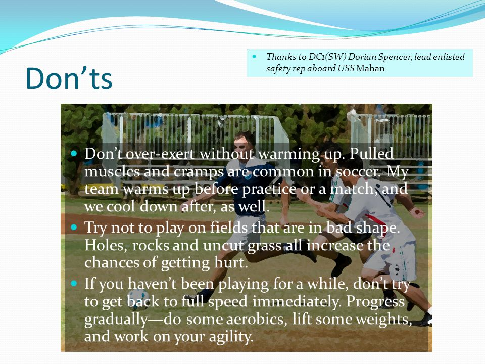 Don'ts Don't over-exert without warming up. Pulled muscles and cramps are common in soccer.