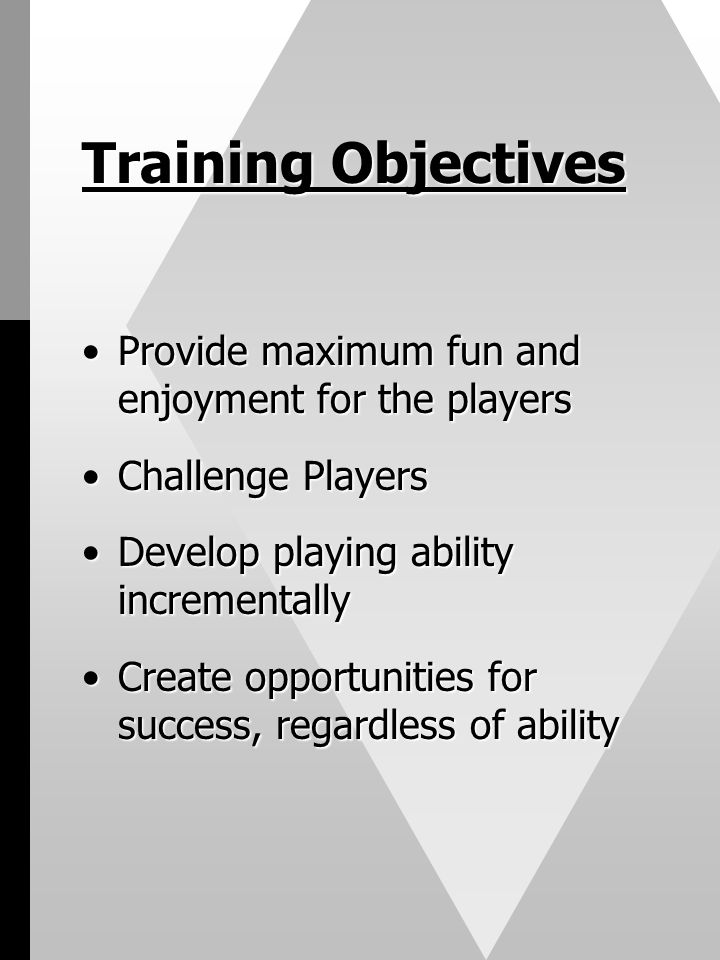 Training Objectives Provide maximum fun and enjoyment for the playersProvide maximum fun and enjoyment for the players Challenge PlayersChallenge Players Develop playing ability incrementallyDevelop playing ability incrementally Create opportunities for success, regardless of abilityCreate opportunities for success, regardless of ability