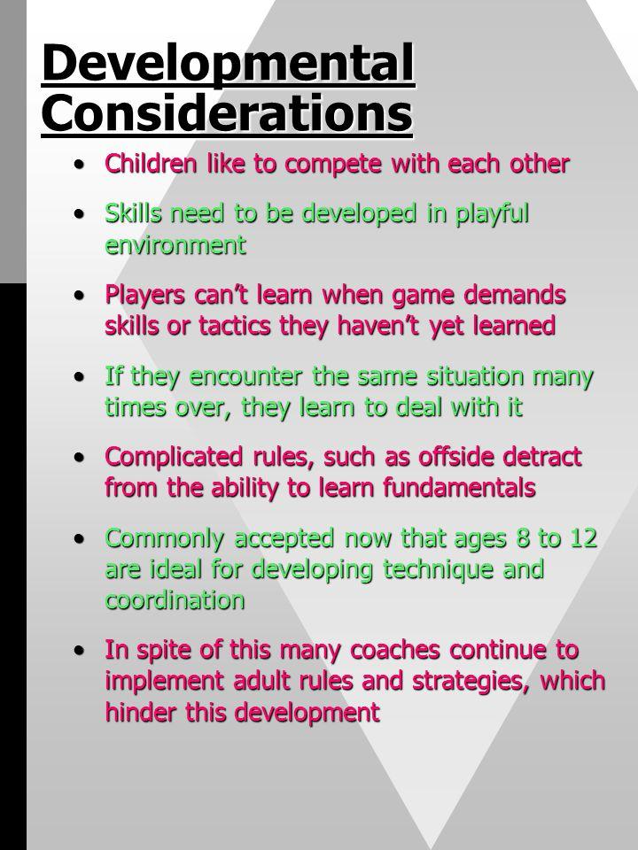 Developmental Considerations Children like to compete with each otherChildren like to compete with each other Skills need to be developed in playful e