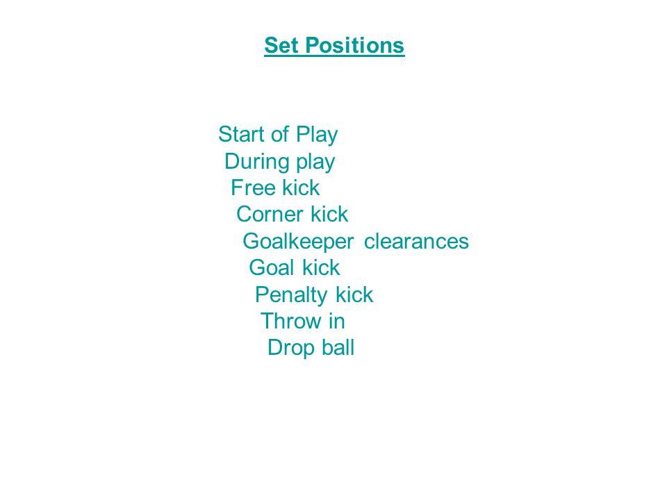 Set Positions Start of Play During play Free kick Corner kick Goalkeeper clearances Goal kick Penalty kick Throw in Drop ball