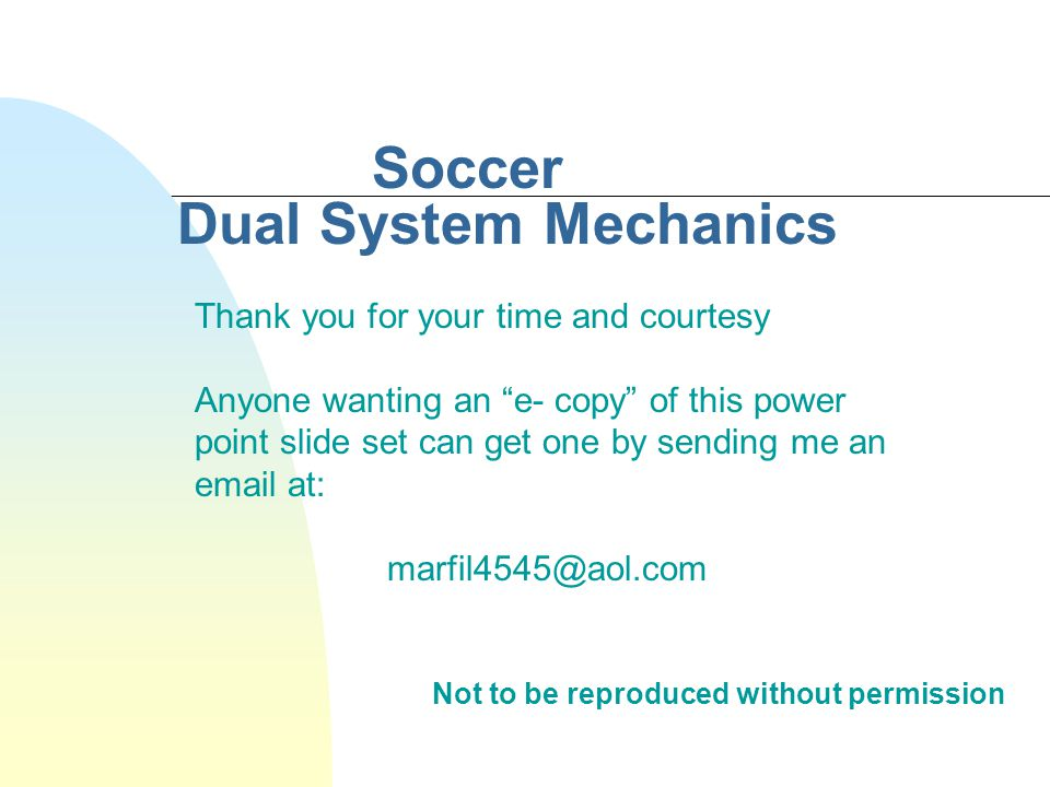 Soccer Dual System Mechanics Not to be reproduced without permission Thank you for your time and courtesy Anyone wanting an e- copy of this power point slide set can get one by sending me an email at: marfil4545@aol.com