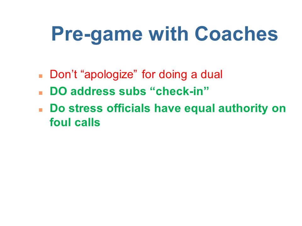 Pre-game with Coaches n Don't apologize for doing a dual n DO address subs check-in n Do stress officials have equal authority on foul calls