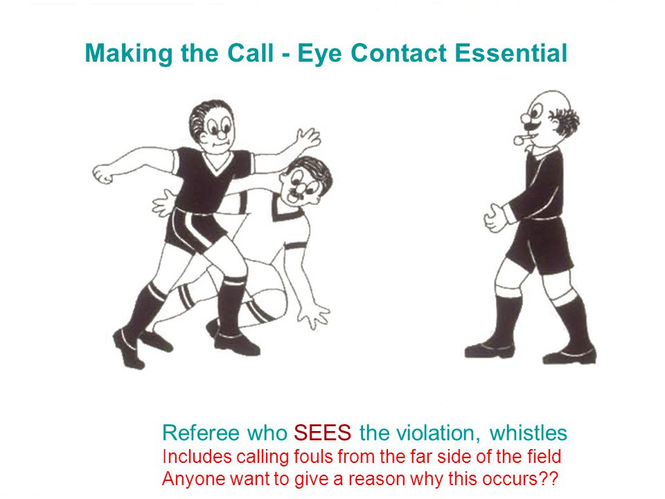 Making the Call - Eye Contact Essential Referee who SEES the violation, whistles Includes calling fouls from the far side of the field Anyone want to give a reason why this occurs