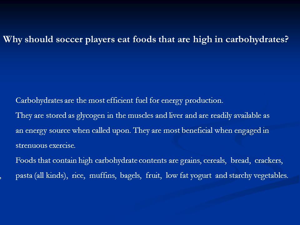Why should soccer players eat foods that are high in carbohydrates? Carbohydrates are the most efficient fuel for energy production. They are stored a