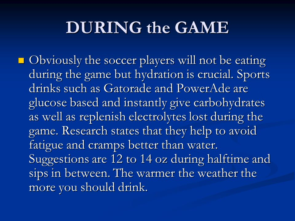 DURING the GAME Obviously the soccer players will not be eating during the game but hydration is crucial. Sports drinks such as Gatorade and PowerAde