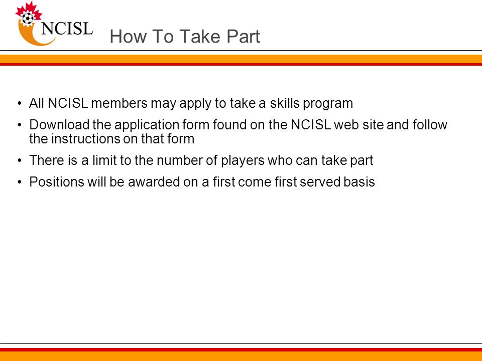 How To Take Part All NCISL members may apply to take a skills program Download the application form found on the NCISL web site and follow the instructions on that form There is a limit to the number of players who can take part Positions will be awarded on a first come first served basis