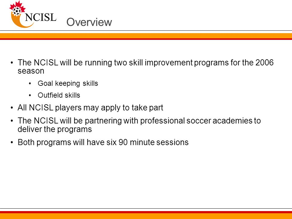Overview The NCISL will be running two skill improvement programs for the 2006 season Goal keeping skills Outfield skills All NCISL players may apply to take part The NCISL will be partnering with professional soccer academies to deliver the programs Both programs will have six 90 minute sessions