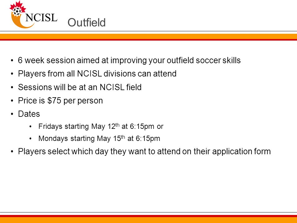 Outfield 6 week session aimed at improving your outfield soccer skills Players from all NCISL divisions can attend Sessions will be at an NCISL field Price is $75 per person Dates Fridays starting May 12 th at 6:15pm or Mondays starting May 15 th at 6:15pm Players select which day they want to attend on their application form