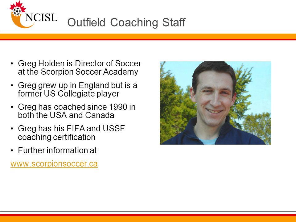Outfield Coaching Staff Greg Holden is Director of Soccer at the Scorpion Soccer Academy Greg grew up in England but is a former US Collegiate player Greg has coached since 1990 in both the USA and Canada Greg has his FIFA and USSF coaching certification Further information at www.scorpionsoccer.ca
