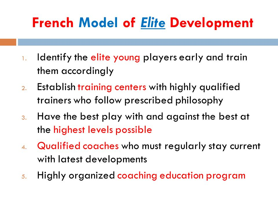 French Model of Elite Development 1. Identify the elite young players early and train them accordingly 2. Establish training centers with highly quali