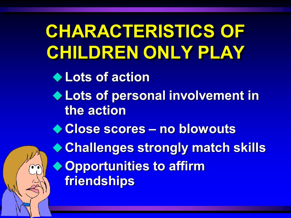 CHARACTERISTICS OF CHILDREN ONLY PLAY u Lots of action u Lots of personal involvement in the action u Close scores – no blowouts u Challenges strongly match skills u Opportunities to affirm friendships